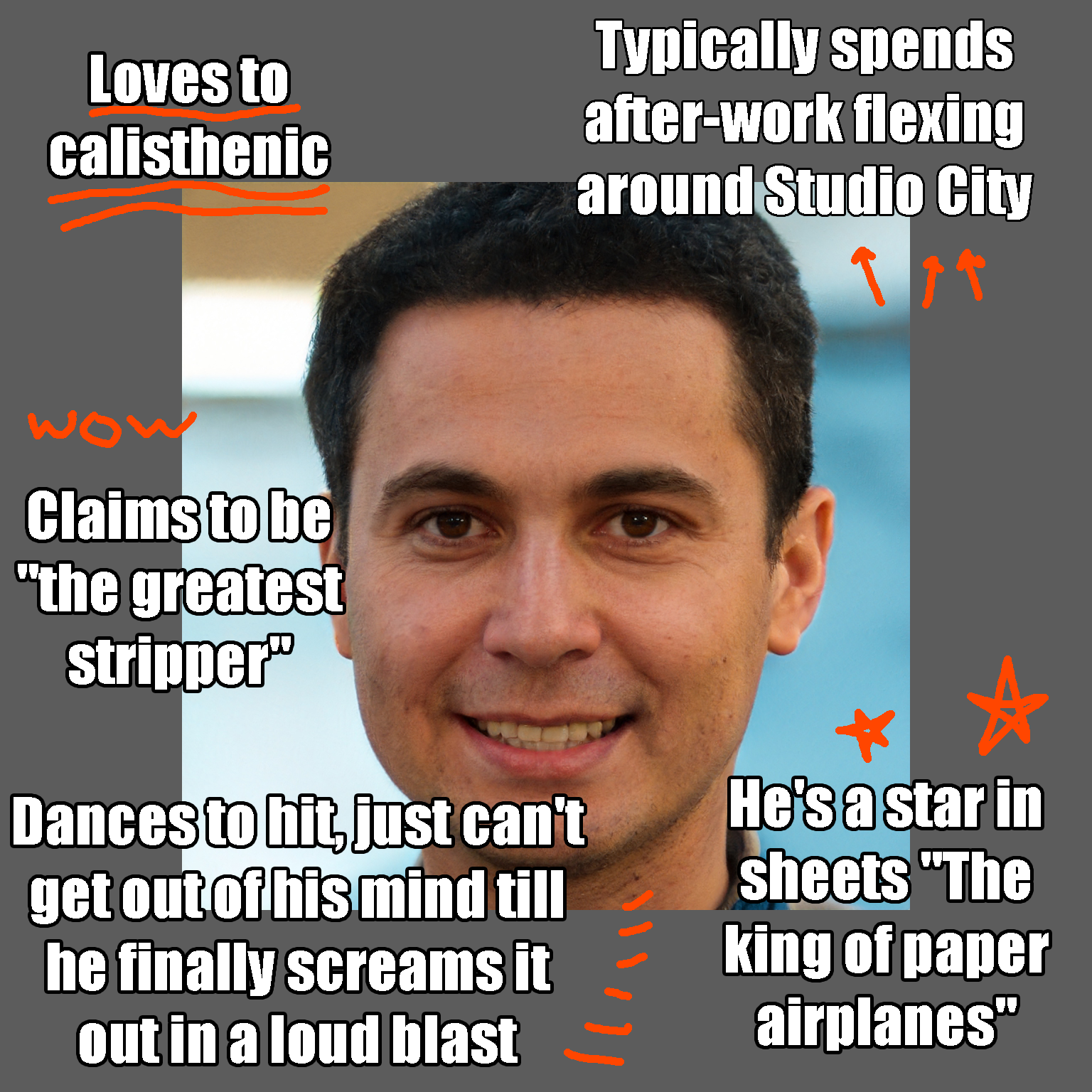 """Loves to calisthenic Typically spends after-work flexing around Studio City Claims to be """"the greatest stripper"""" He's a star in sheets """"The king of paper airplanes"""" Dances to hit, just can't get out of his mind till he finally screams it out in a loud blast"""