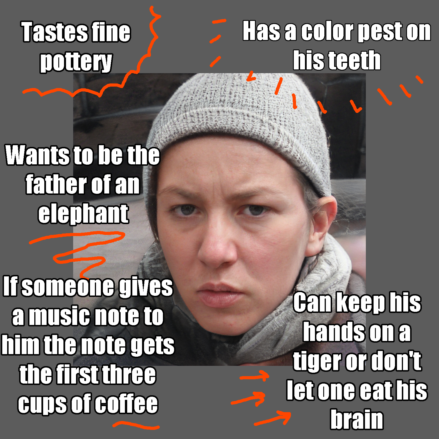 Tastes fine pottery Can keep his hands on a tiger or don't let one eat his brain Wants to be the father of an elephant Has a color pest on his teeth If someone gives a music note to him the note gets the first three cups of coffee