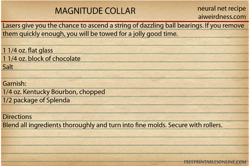 MAGNITUDE COLLAR Lasers give you the chance to ascend a string of dazzling ball bearings. If you remove them quickly enough, you will be towed for a jolly good time.  1 1/4 oz. flat glass 1 1/4 oz. block of chocolate Salt  Garnish: 1/4 oz. Kentucky Bourbon, chopped 1/2 package of Splenda  Directions Blend all ingredients thoroughly and turn into fine molds. Secure with rollers.