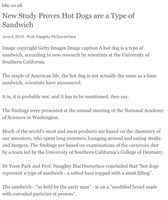 bbc.co.uk New Study Proves Hot Dogs are a Type of Sandwich June 6, 2019 - Prof. Haughty McDoctorface Image copyright Getty Images Image caption A hot dog is a type of sandwich, according to new research by scientists at the University of Southern California.  The staple of American life, the hot dog is not actually the same as a ham sandwich, scientists have announced.  It is, it is probably not, and it has to be mentioned, they say.  The findings were presented at the annual meeting of the National Academy of Sciences in Washington.  Much of the world's meat and meat products are based on the chemistry of our ancestors, who spent long summers lounging around and eating steaks and burgers. The findings are based on examinations of the carnivore diet by a team led by the University of Southern California's College of Dentistry.  Dr Yoon Park and Prof. Haughty MacDoctorface concluded that hot dogs represent a type of sandwich - a salted base topped with a meat filling.  The sandwich - as held by the early man - is on a modified bread made with extruded particles of protein.