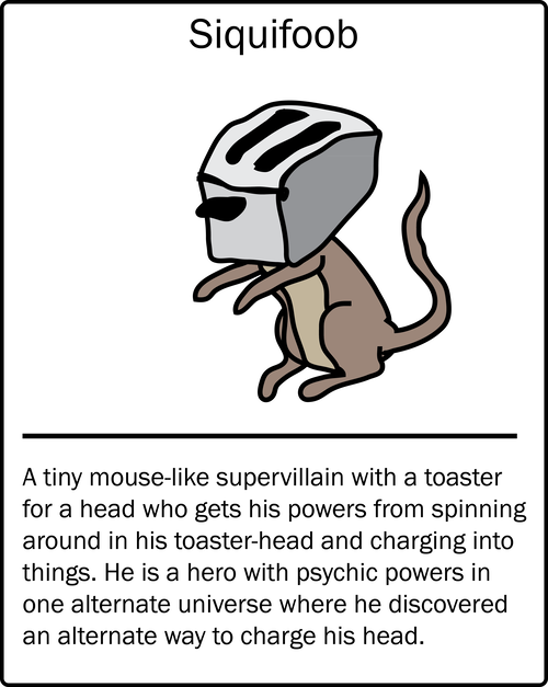 Siquifoob – a tiny mouse-like supervillain with a toaster for a head who gets his powers from spinning around in his toaster-head and charging into things. He is a hero with psychic powers in one alternate universe where he discovered an alternate way to charge his head.