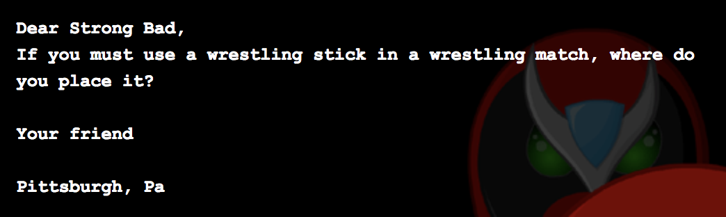 Dear Strong Bad, If you must use a wrestling stick in a wrestling match, where do you place it? Your friend Pittsburgh, Pa