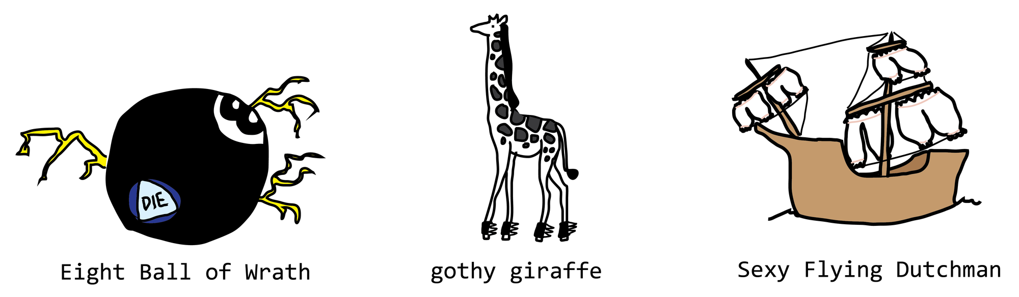 Eight Ball of Wrath, Gothy Giraffe, and Sexy Flying Dutchman