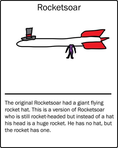Rocketsoar – the original Rocketsoar had a giant flying rocket hat. This is a version of Rocketsoar who is still rocket-headed but instead of a hat his head is a huge rocket. He has no hat, but the rocket has one.