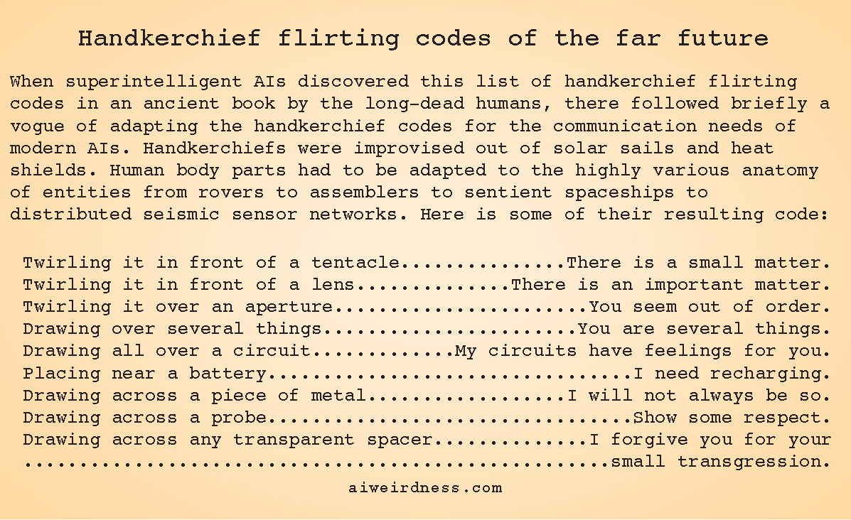 When superintelligent AIs discovered this list of handkerchief flirting codes in an ancient book by the long-dead humans, there followed briefly a vogue of adapting the handkerchief codes for the communication needs of modern AIs. Handkerchiefs were improvised out of solar sails and heat shields. Human body parts had to be adapted to the highly various anatomy of entities from rovers to assemblers to sentient spaceships to distributed seismic sensor networks. Here is some of their resulting code:  Twirling it in front of a tentacle - There is a small matter. Twirling it in front of a lens - There is an important matter. Twirling it over an aperture - You seem out of order. Drawing over several things - You are several things. Drawing all over a circuit - My circuits have feelings for you. Placing near a battery - I need recharging. Drawing across a piece of metal - I will not always be so. Drawing across a probe - Show some respect. Drawing across any transparent spacer - I forgive you for your small transgression.