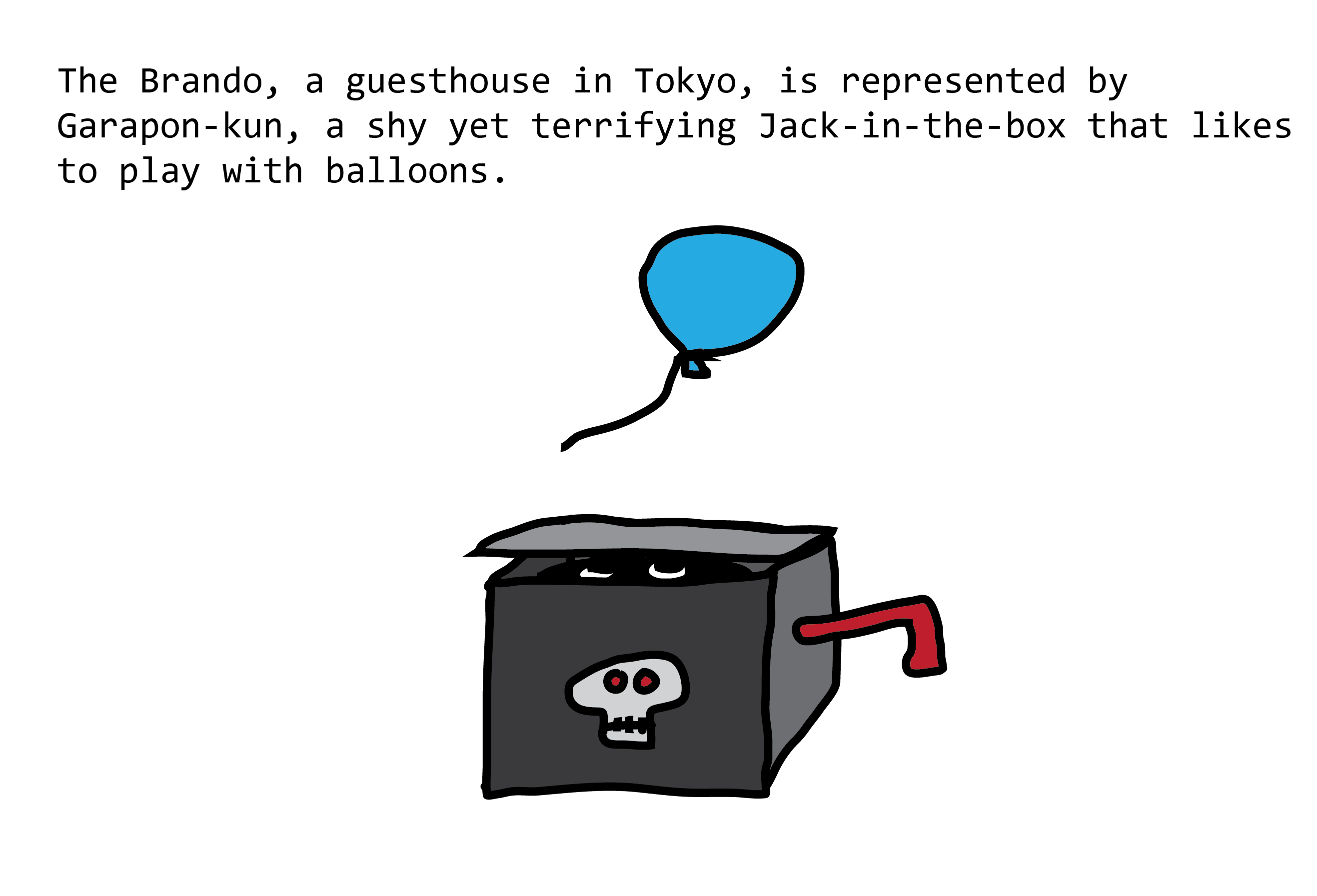 The Brando, a guesthouse in Tokyo, is represented by Garapon-kun, a shy yet terrifying Jack-in-the-box that likes to play with balloons. Jack-in-the-box has a tiny skull on the front, and a shadowy figure inside is looking up at a balloon that floats overhead
