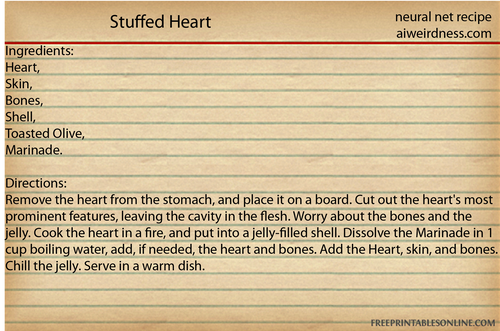 Stuffed Heart Ingredients: Heart, Skin, Bones, Shell, Toasted Olive, Marinade.  Directions: Remove the heart from the stomach, and place it on a board. Cut out the heart's most prominent features, leaving the cavity in the flesh. Worry about the bones and the jelly. Cook the heart in a fire, and put into a jelly-filled shell. Dissolve the Marinade in 1 cup boiling water, add, if needed, the heart and bones. Add the Heart, skin, and bones. Chill the jelly. Serve in a warm dish.