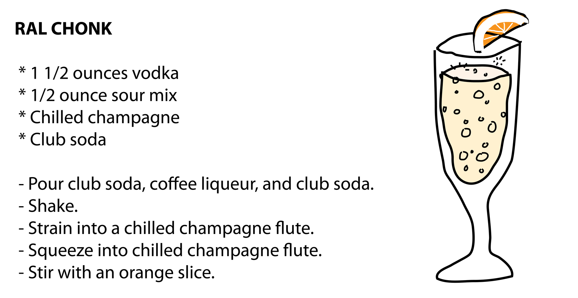 RAL CHONK    * 1 1/2 ounces vodka  * 1/2 ounce sour mix  * Chilled champagne  * Club soda   - Pour club soda, coffee liqueur, and club soda.  - Shake.  - Strain into a chilled champagne flute.  - Squeeze into chilled champagne flute.  - Stir with an orange slice.