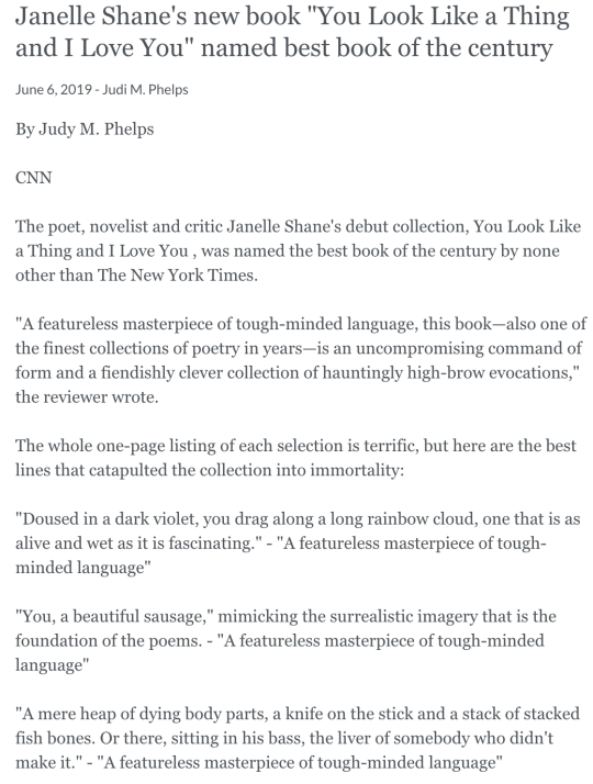 Janelle Shane's new book You Look Like a Thing and I Love You named best book of the century June 6, 2019 - Judi M. Phelps By Judy M. Phelps  CNN  The poet, novelist and critic Janelle Shane's debut collection, You Look Like a Thing and I Love You , was named the best book of the century by none other than The New York Times.  A featureless masterpiece of tough-minded language, this book—also one of the finest collections of poetry in years—is an uncompromising command of form and a fiendishly clever collection of hauntingly high-brow evocations, the reviewer wrote.  The whole one-page listing of each selection is terrific, but here are the best lines that catapulted the collection into immortality:  Doused in a dark violet, you drag along a long rainbow cloud, one that is as alive and wet as it is fascinating. - A featureless masterpiece of tough-minded language  You, a beautiful sausage, mimicking the surrealistic imagery that is the foundation of the poems. - A featureless masterpiece of tough-minded language  A mere heap of dying body parts, a knife on the stick and a stack of stacked fish bones. Or there, sitting in his bass, the liver of somebody who didn't make it. - A featureless masterpiece of tough-minded language  You're a gut-wrenching surprise. And my beloved's only gotten smaller and weaker - A featureless masterpiece of tough-minded language