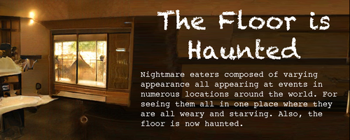 Spooky motel/bunkhouse/cabin room with a mysterious pale circle on the floor Text: The Floor is Haunted Nightmare eaters composed of varying appearance all appearing at events in numerous locations around the world. For seeing them all in one place where they are all weary and starving. Also, the floor is now haunted.