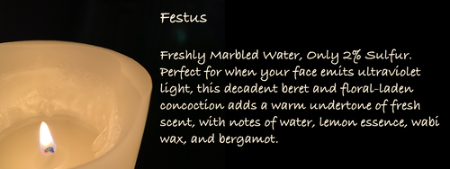 Festus Freshly Marbled Water, Only 2% Sulfur. Perfect for when your face emits ultraviolet light, this decadent beret and floral-laden concoction adds a warm undertone of fresh scent, with notes of water, lemon essence, wabi wax, and bergamot.