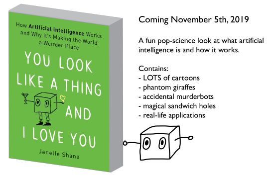 Book cover: You Look Like a Thing and I Love You: How AI Works and Why it's Making the World a Weirder Place. Coming November 5, 2019. A fun pop-science look at what artificial intelligence is and how it works.  Contains: - LOTS of cartoons - phantom giraffes - accidental murderbots - magical sandwich holes - real-life applications
