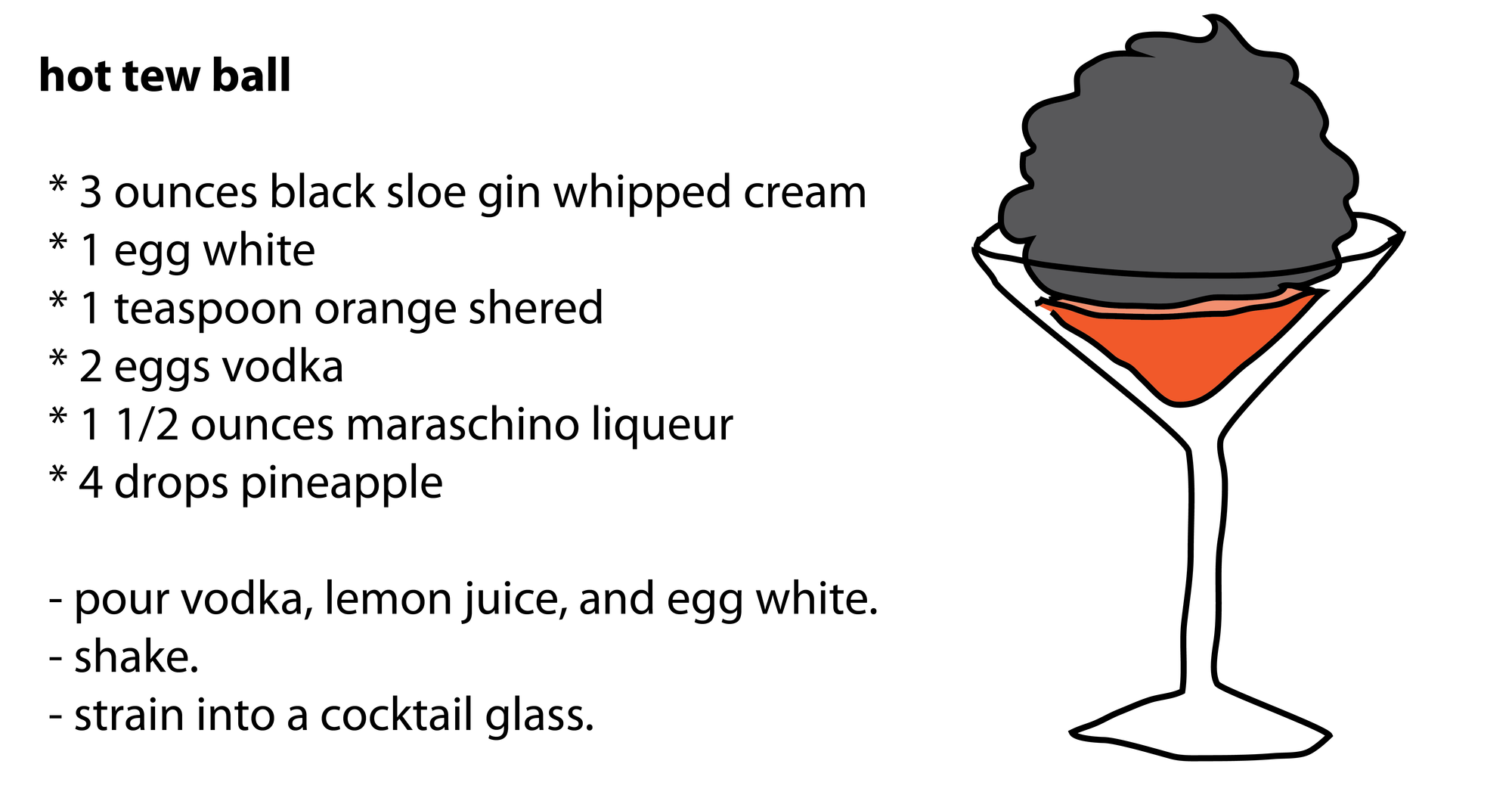hot tew ball   * 3 ounces black sloe gin whipped cream  * 1 egg white  * 1 teaspoon orange shered  * 2 eggs vodka  * 1 1/2 ounces maraschino liqueur  * 4 drops pineapple   - pour vodka, lemon juice, and egg white.  - shake.  - strain into a cocktail glass.
