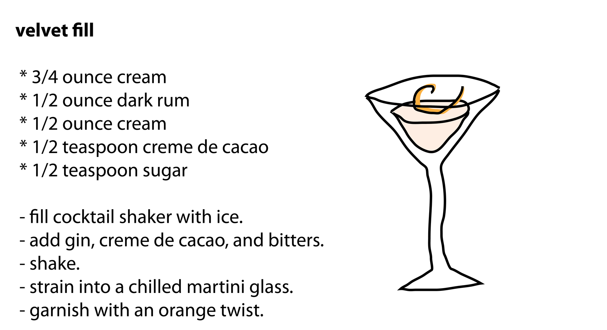 velvet fill   * 3/4 ounce cream  * 1/2 ounce dark rum  * 1/2 ounce cream  * 1/2 teaspoon creme de cacao  * 1/2 teaspoon sugar   - fill cocktail shaker with ice.  - add gin, creme de cacao, and bitters.  - shake.  - strain into a chilled martini glass.  - garnish with an orange twist.
