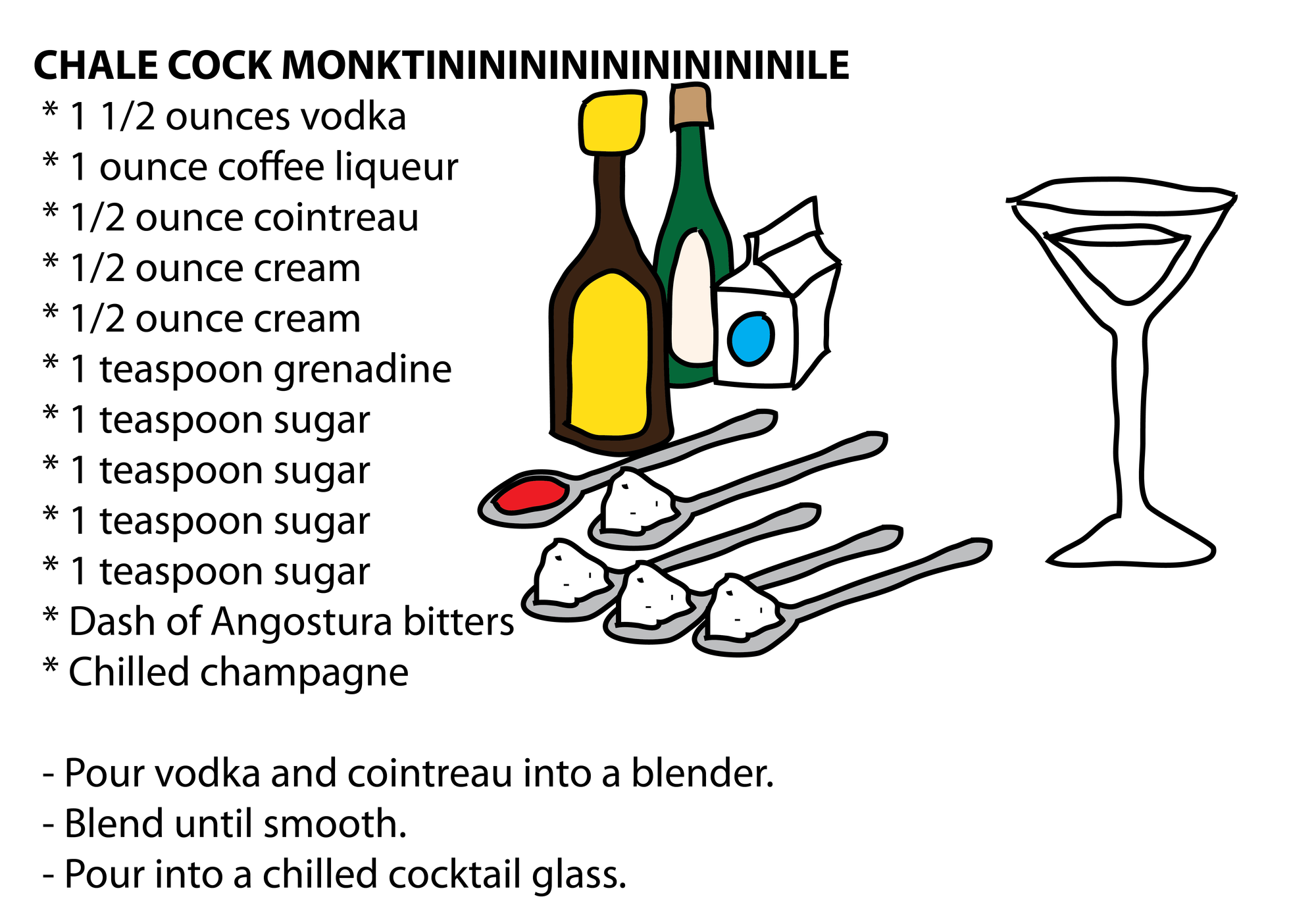 CHALE COCK MONKTINININININININININILE  * 1 1/2 ounces vodka  * 1 ounce coffee liqueur  * 1/2 ounce cointreau  * 1/2 ounce cream  * 1/2 ounce cream  * 1 teaspoon grenadine  * 1 teaspoon sugar  * 1 teaspoon sugar  * 1 teaspoon sugar  * 1 teaspoon sugar  * Dash of Angostura bitters  * Chilled champagne   - Pour vodka and cointreau into a blender.  - Blend until smooth.  - Pour into a chilled cocktail glass.