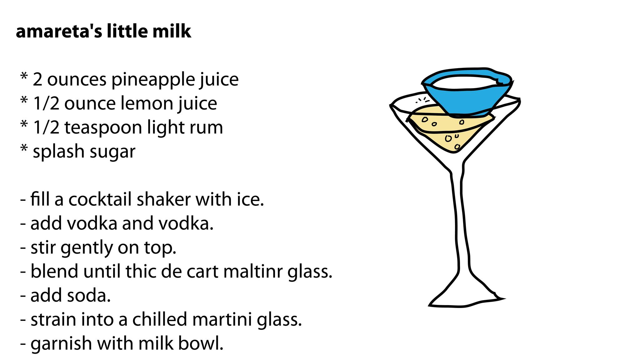 amareta's little milk   * 2 ounces pineapple juice  * 1/2 ounce lemon juice  * 1/2 teaspoon light rum  * splash sugar   - fill a cocktail shaker with ice.  - add vodka and vodka.  - stir gently on top.  - blend until thic de cart maltinr glass.  - add soda.  - strain into a chilled martini glass.  - garnish with milk bowl.