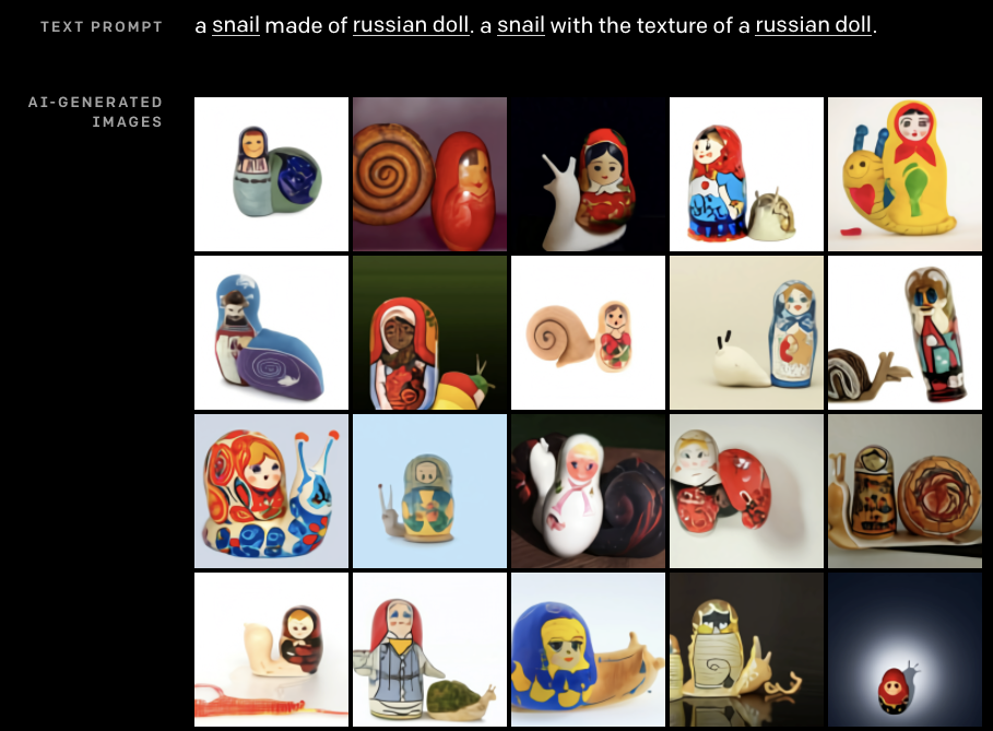 """Prompt: """"a snail made of russian doll. a snail with the texture of a russian doll."""" result: sometimes the snail has a russian doll for a shell, sometimes the russian doll is a little bit snail shaped, and there's one russian doll that just has a snail shaped shadow"""