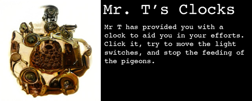 Image: It's a small device of some sort, golden with lots of circular ports that are almost but not quite like eyeballs  Text:   Mr. T's Clocks  Mr T has provided you with a clock to aid you in your efforts. Click it, try to move the light switches, and stop the feeding of the pigeons.