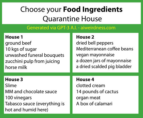 {Theme: Food ingredients}  House 1: ground beef 10 kgs of sugar unwashed funeral bouquets zucchini pulp from juicing horse milk  House 2: dried bell peppers Mediterranean coffee beans vegan mayonnaise a dozen jars of mayonnaise a dried scalded pig bladder  House 3: Slime MM and chocolate sauce 100 vinegars Tabasco sauce (everything is hot and humid here)  House 4: clotted cream 14 pounds of cactus organ meat A box of calamari