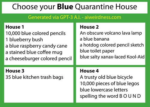 {Theme: Blue}  House 1: 10,000 blue colored pencils 1 blueberry bush a blue raspberry candy cane a stained blue coffee mug a cheeseburger colored pencil sketch  House 2: An obscure volcano lava lamp a blue banana a hotdog colored pencil sketch blue toilet paper blue salty xanax-laced Kool-Aid  House 3: 35 blue kitchen trash bags House 4: A trusty old blue bicycle 10,000 pieces of blue legos blue lowercase letters spelling the word B O U N D