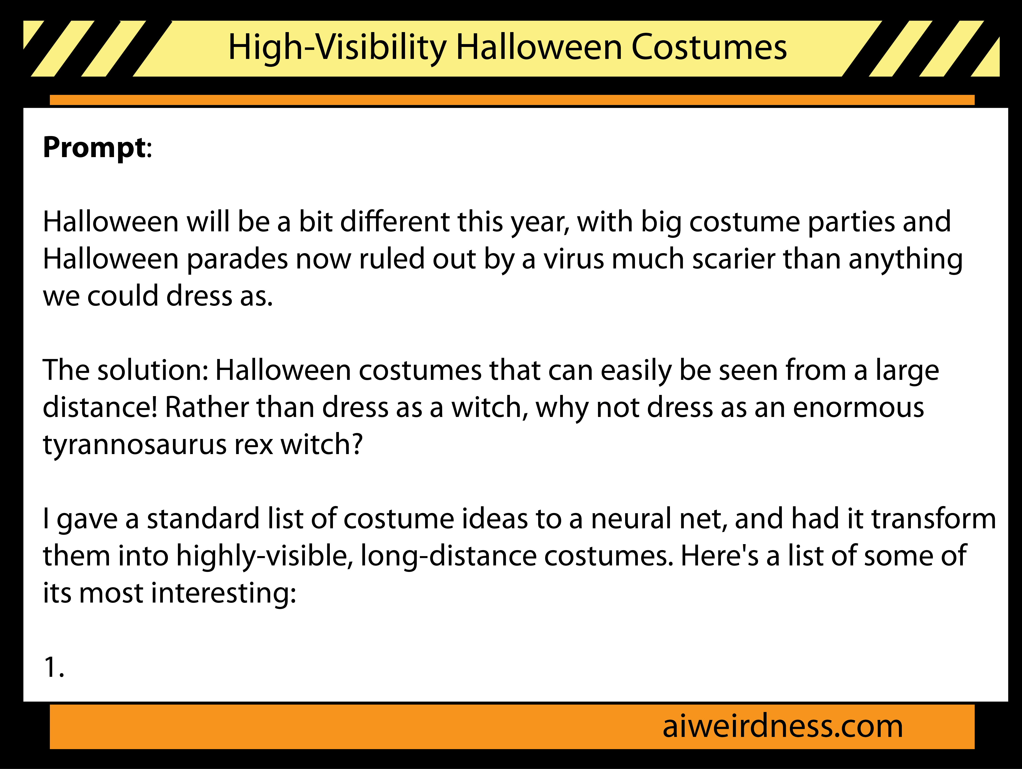 Prompt:  Halloween will be a bit different this year, with big costume parties and Halloween parades now ruled out by a virus much scarier than anything we could dress as.  The solution: Halloween costumes that can easily be seen from a large distance! Rather than dress as a witch, why not dress as an enormous tyrannosaurus rex witch?  I gave a standard list of costume ideas to a neural net, and had it transform them into highly-visible, long-distance costumes. Here's a list of some of its most interesting:  1.