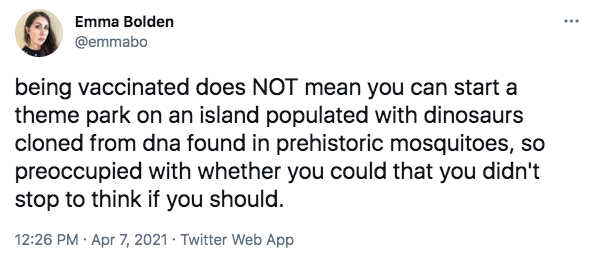 Tweet by Emma Bolden @emmabo being vaccinated does NOT mean you can start a theme park on an island populated with dinosaurs cloned from dna found in prehistoric mosquitoes, so preoccupied with whether you could that you didn't stop to think if you should.