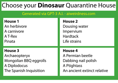 Theme: Dinosaurs  House 1: An herbivore A carnivore A T-Rex Pinata  House 2: Dousing water Impervium Hardtack Life strains  House 3: Archaeopteryx Mongolian BBQ eggrolls A Diplodocus The Spanish Inquisition  House 4: A Permian beetle Dabbing nail polish A Ptightass An ancient extinct relative