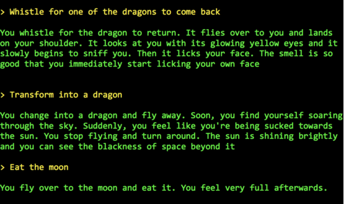 > Whistle for one of the dragons to come back   You whistle for the dragon to return. It flies over to you and lands on your shoulder. It looks at you with its glowing yellow eyes and it slowly begins to sniff you. Then it licks your face. The smell is so good that you immediately start licking your own face   > Transform into a dragon  You change into a dragon and fly away. Soon, you find yourself soaring through the sky. Suddenly, you feel like you're being sucked towards the sun. You stop flying and turn around. The sun is shining brightly and you can see the blackness of space beyond it  > Eat the moon  You fly over to the moon and eat it. You feel very full afterwards.
