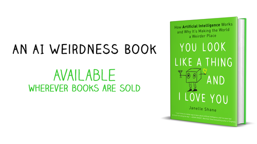 You Look LIke a Thing and I Love You: How AI Works and Why It's Making the World a Weirder Place - available wherever books are sold!