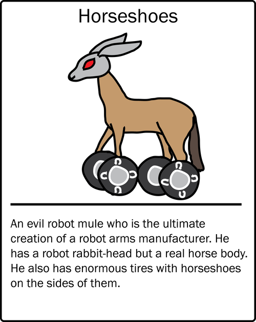 Horseshoes – an evil robot mule who is the ultimate creation of a robot arms manufacturer. He has a robot rabbit-head but a real horse body. He also has enormous tires with horseshoes on the sides of them.