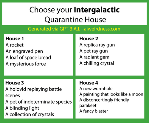 Choose Your Intergalactic Quarantine House:  House 1: A rocket An engraved pen A loaf of space bread A mysterious force  House 2: A replica ray gun A pet ray gun A radiant gem A chilling crystal  House 3: A holovid replaying battle scenes A pet of indeterminate species A blinding light A collection of crystals  House 4: A new wormhole A painting that looks like a moon A disconcertingly friendly parakeet A fancy blaster