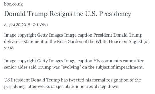 bbc.co.uk Donald Trump Resigns the U.S. Presidency August 30, 2019 - O. I. Wish Image copyright Getty Images Image caption President Donald Trump delivers a statement in the Rose Garden of the White House on August 30, 2018  Image copyright Getty Images Image caption His comments came after senior aides said Trump was